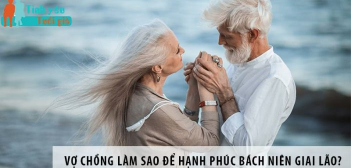 Vợ chồng làm sao để hạnh phúc bách niên giai lão?